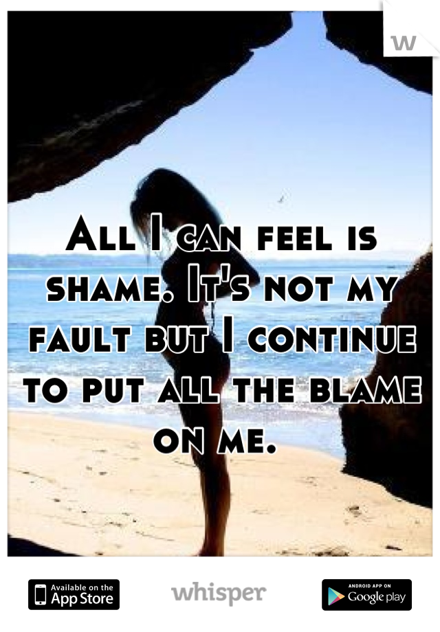 All I can feel is shame. It's not my fault but I continue to put all the blame on me.
