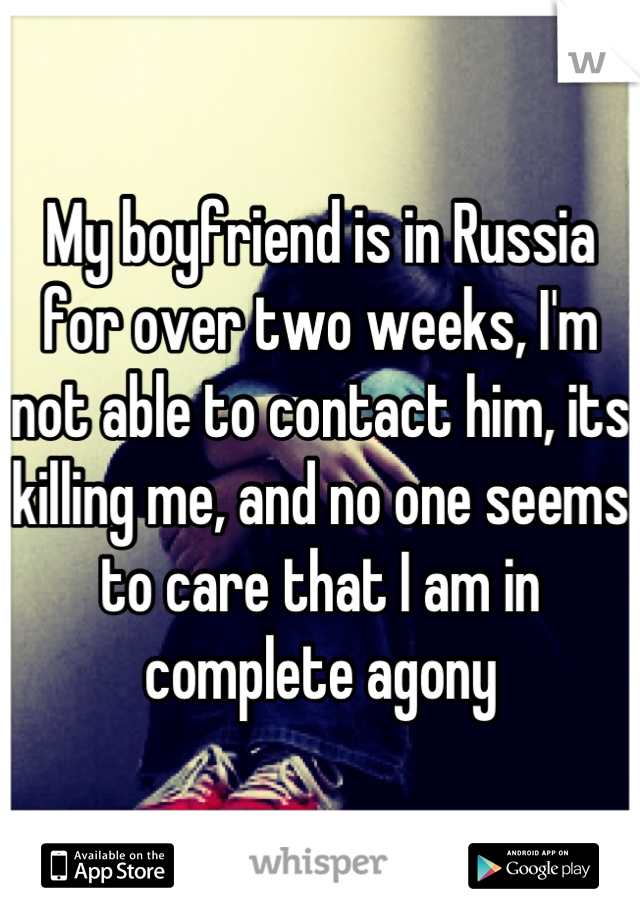 My boyfriend is in Russia for over two weeks, I'm not able to contact him, its killing me, and no one seems to care that I am in complete agony