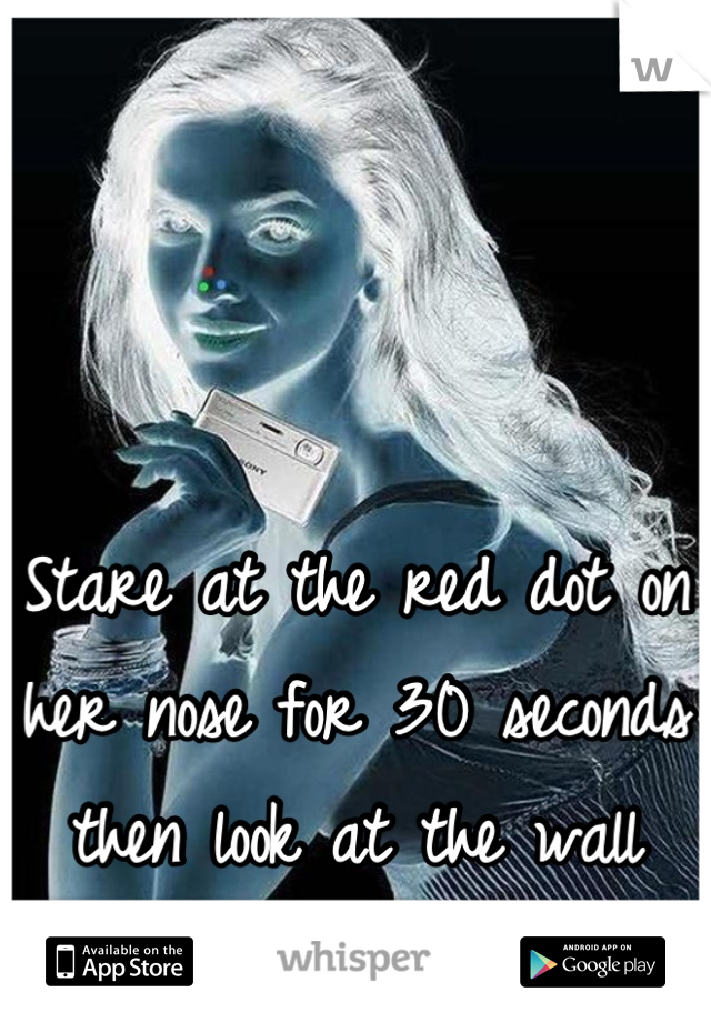 Stare at the red dot on her nose for 30 seconds then look at the wall and keep blinking fast
