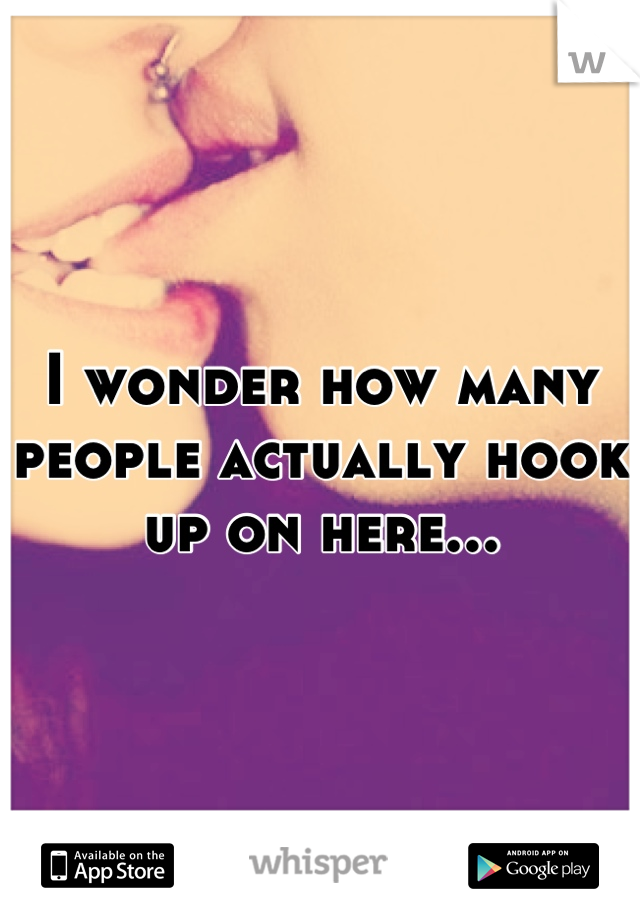 I wonder how many people actually hook up on here...
