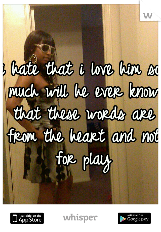 i hate that i love him so much will he ever know that these words are from the heart and not for play