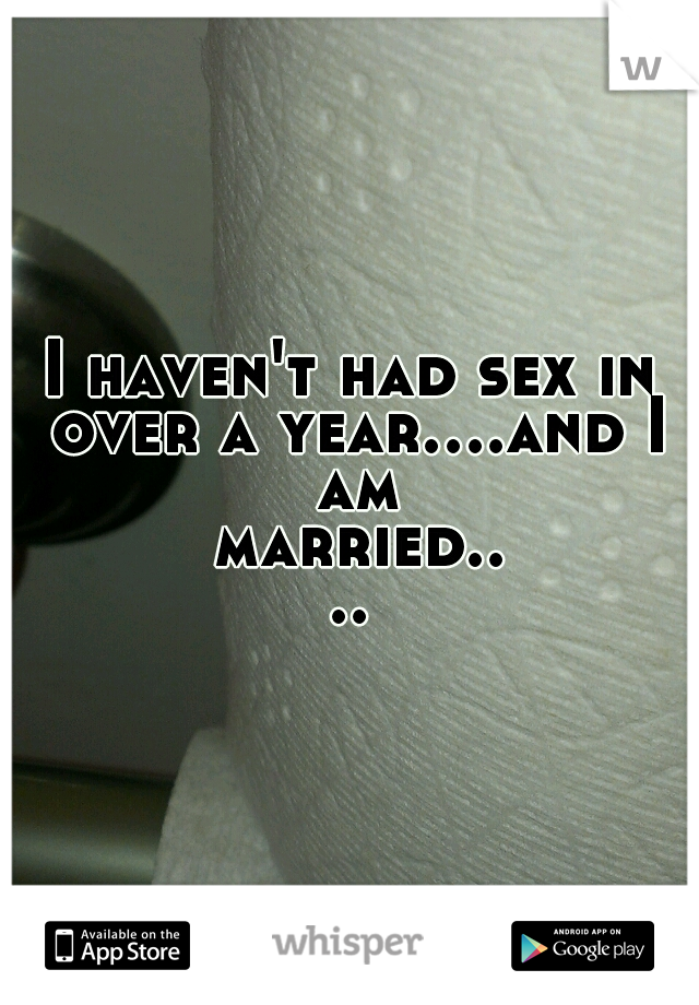 I haven't had sex in over a year....and I am married....