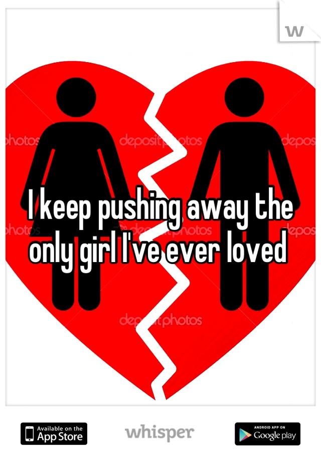 I keep pushing away the only girl I've ever loved
