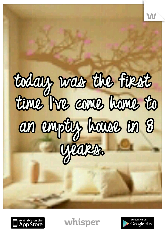 today was the first time I've come home to an empty house in 8 years.