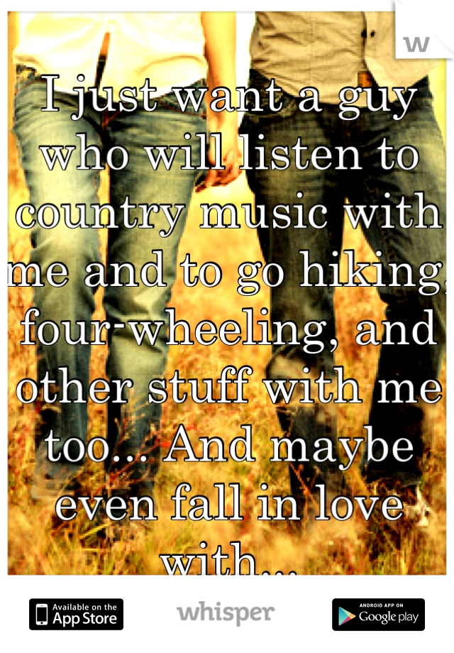 I just want a guy who will listen to country music with me and to go hiking, four-wheeling, and other stuff with me too... And maybe even fall in love with...