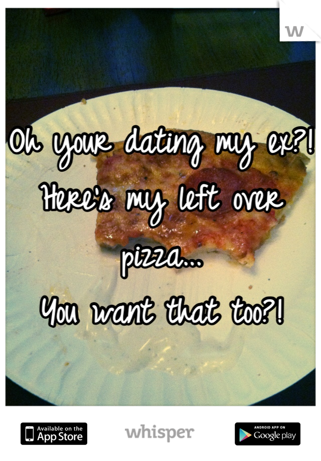 Oh your dating my ex?! Here's my left over pizza... You want that too?!