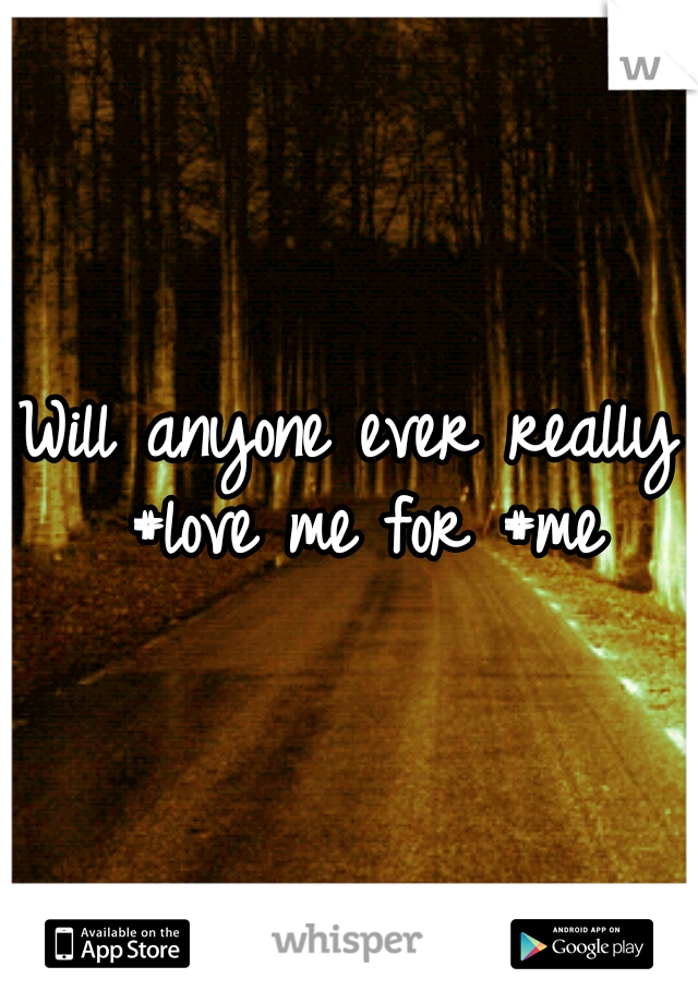 Will anyone ever really #love me for #me