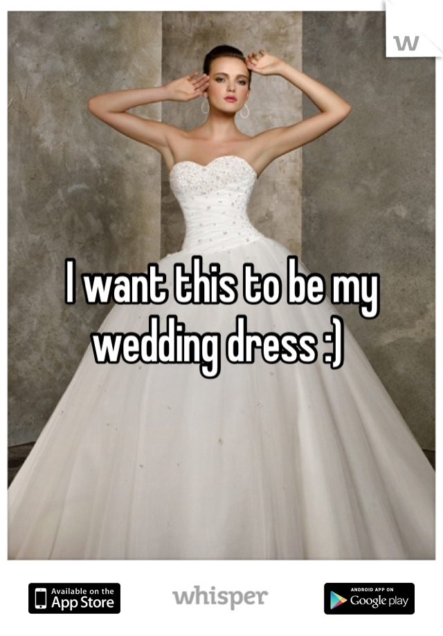 I want this to be my wedding dress :)