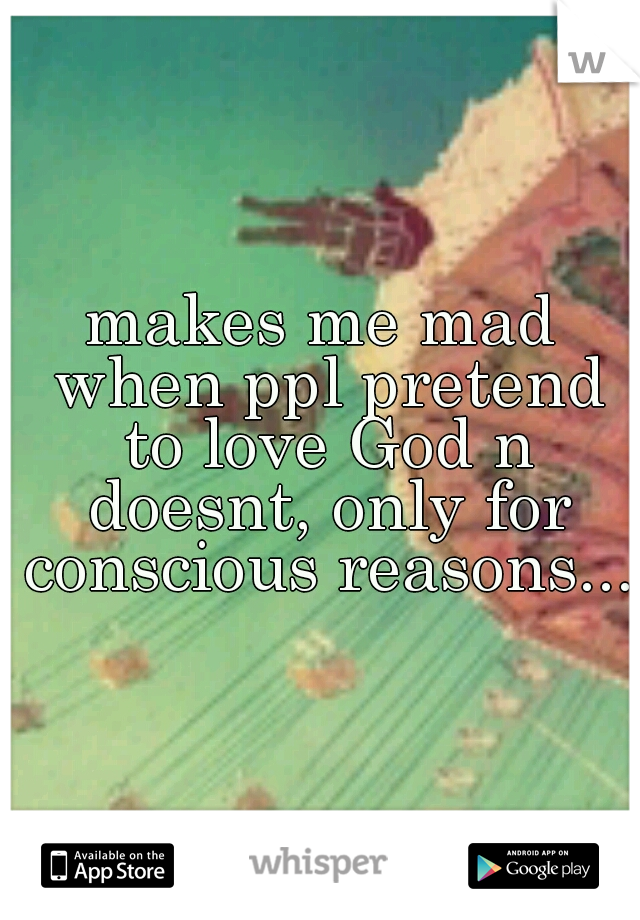makes me mad when ppl pretend to love God n doesnt, only for conscious reasons...
