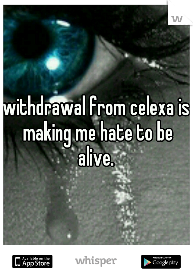 withdrawal from celexa is making me hate to be alive.