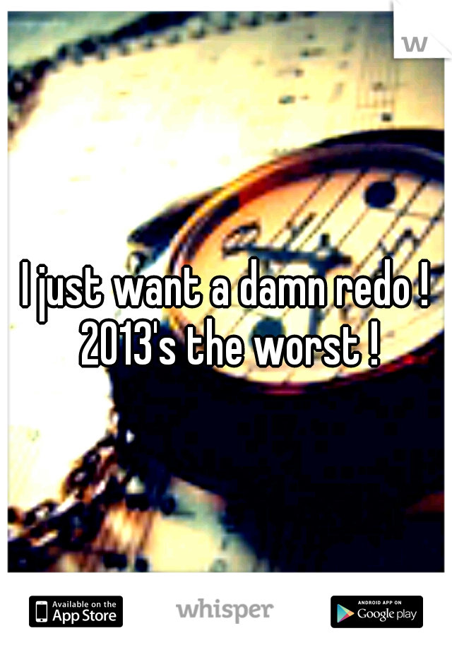 I just want a damn redo ! 2013's the worst !