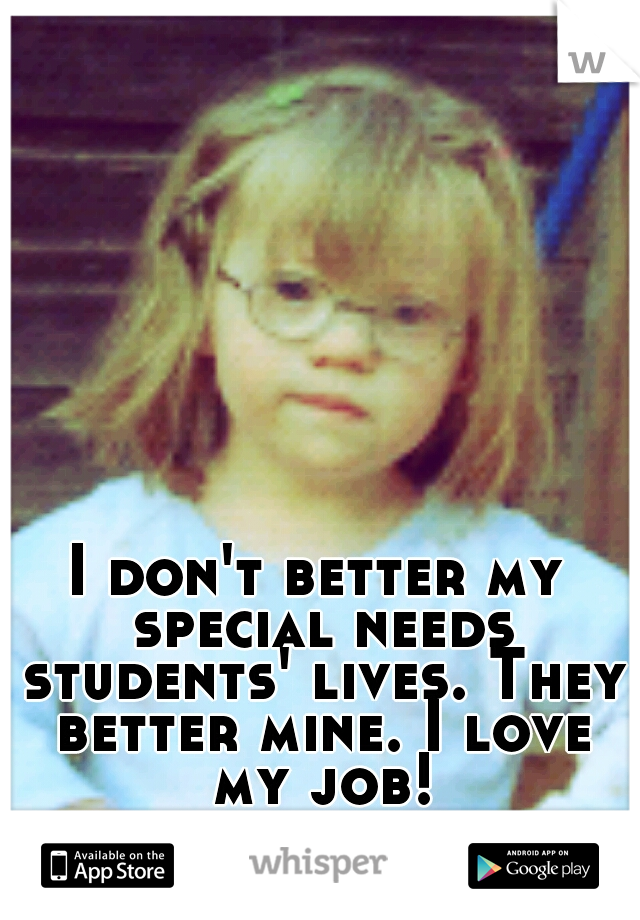 I don't better my special needs students' lives. They better mine. I love my job!