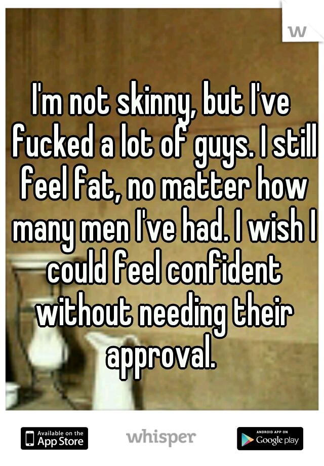 I'm not skinny, but I've fucked a lot of guys. I still feel fat, no matter how many men I've had. I wish I could feel confident without needing their approval.