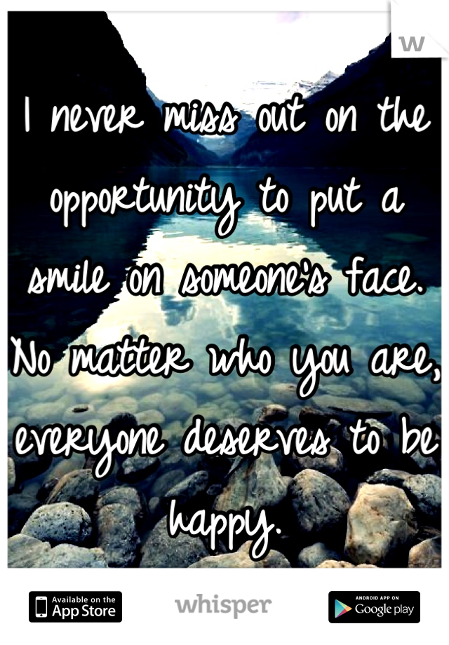 I never miss out on the opportunity to put a smile on someone's face. No matter who you are, everyone deserves to be happy.