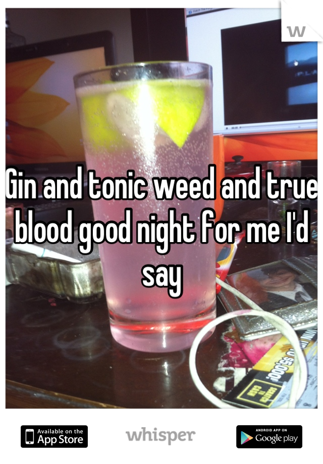 Gin and tonic weed and true blood good night for me I'd say