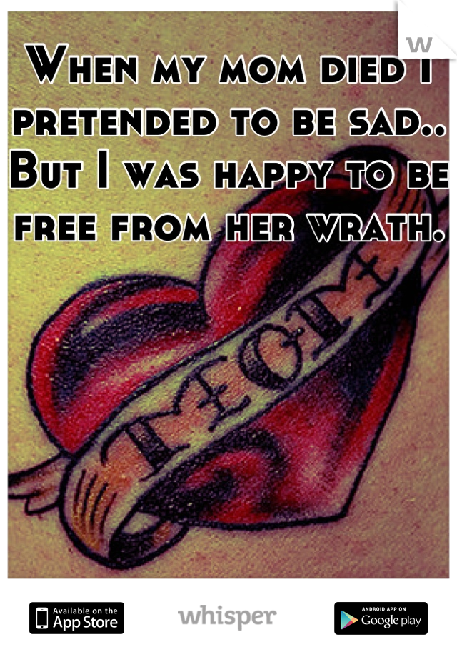 When my mom died I pretended to be sad.. But I was happy to be free from her wrath.