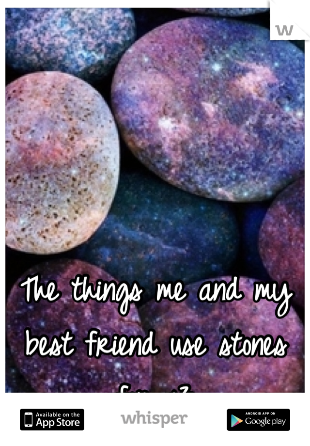 The things me and my best friend use stones for <3