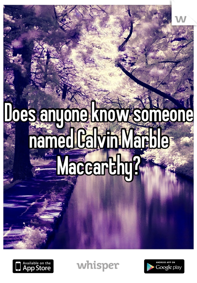 Does anyone know someone named Calvin Marble Maccarthy?