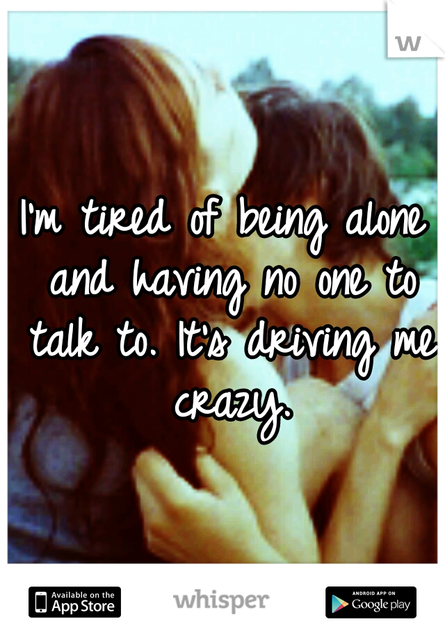 I'm tired of being alone and having no one to talk to. It's driving me crazy.