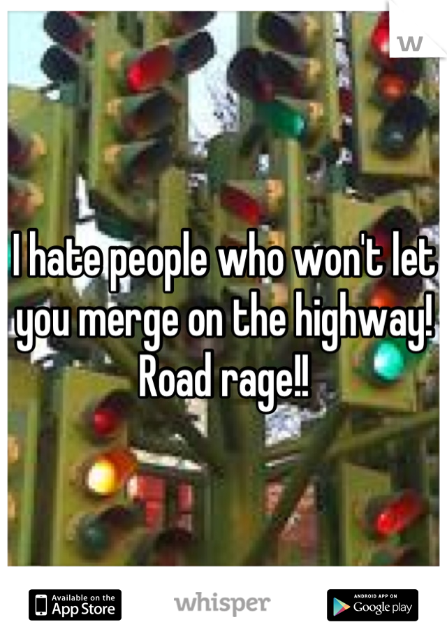 I hate people who won't let you merge on the highway! Road rage!!