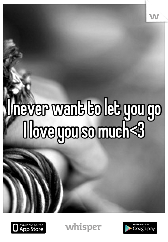 I never want to let you go  I love you so much<3