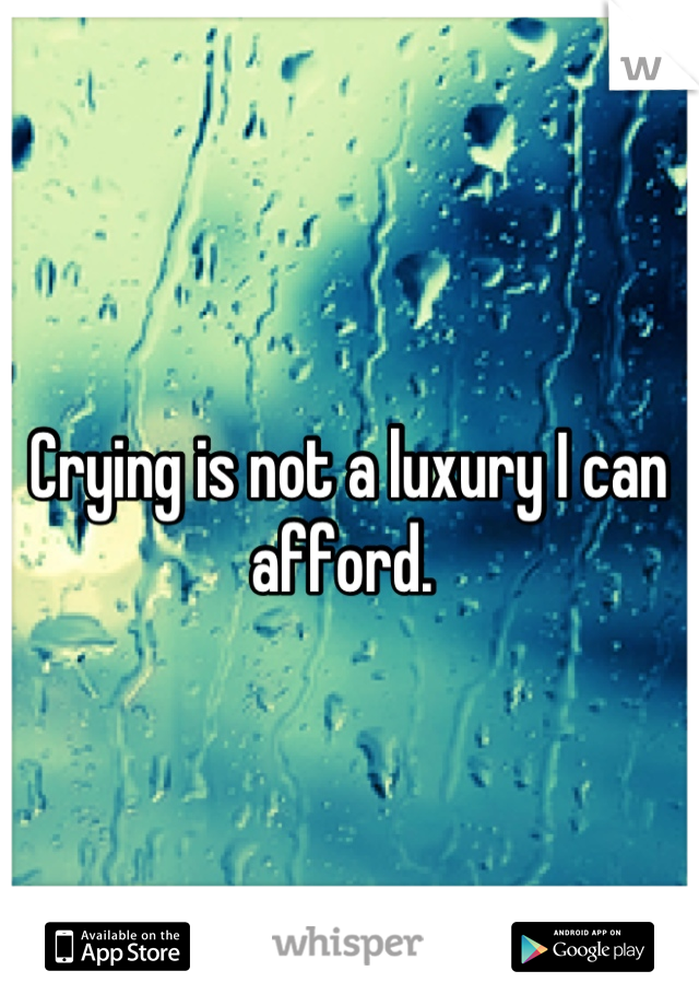 Crying is not a luxury I can afford.