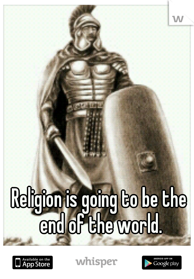 Religion is going to be the end of the world.
