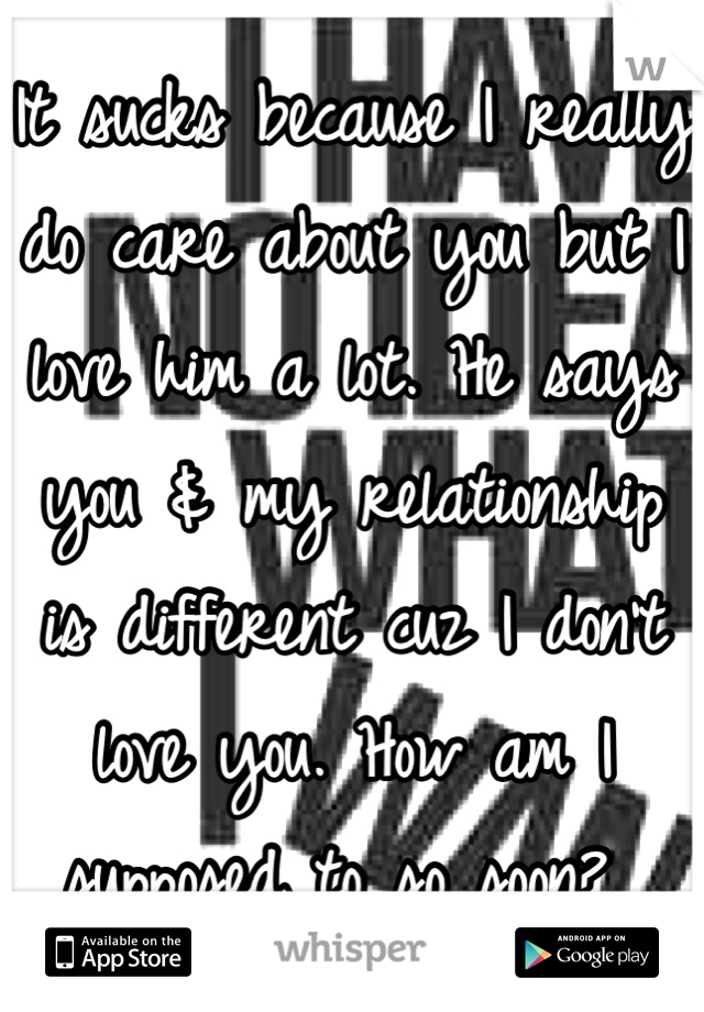 It sucks because I really do care about you but I love him a lot. He says you & my relationship is different cuz I don't love you. How am I supposed to so soon?