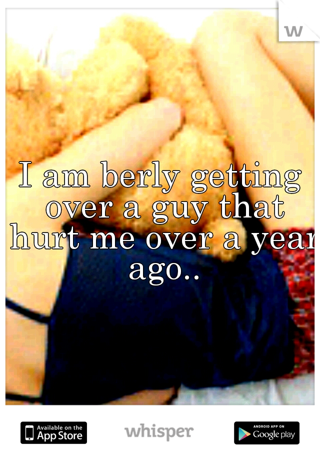 I am berly getting over a guy that hurt me over a year ago..