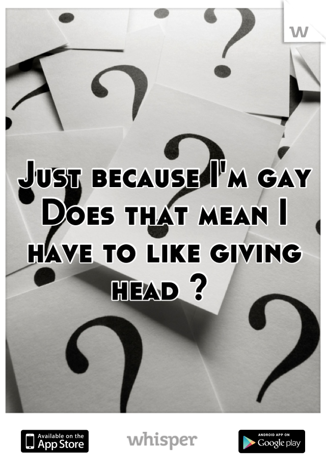 Just because I'm gay  Does that mean I have to like giving head ?