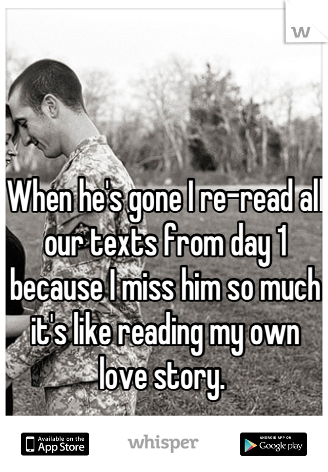 When he's gone I re-read all our texts from day 1 because I miss him so much it's like reading my own love story.