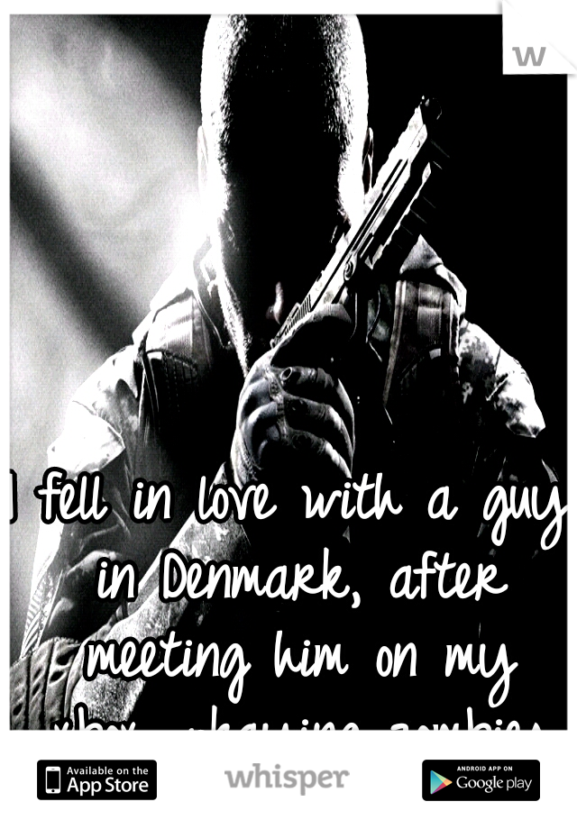 I fell in love with a guy in Denmark, after meeting him on my xbox, pkaying zombies