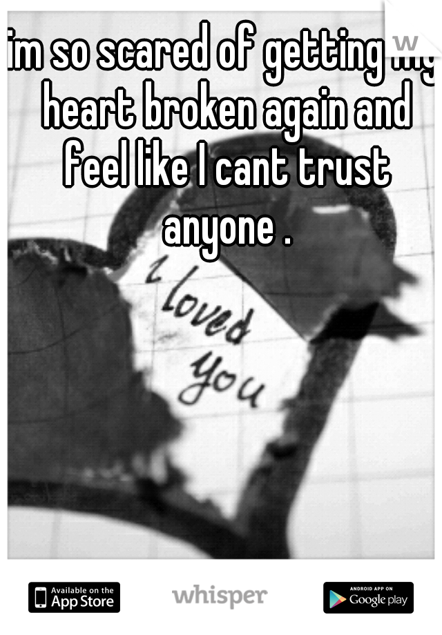 im so scared of getting my heart broken again and feel like I cant trust anyone .