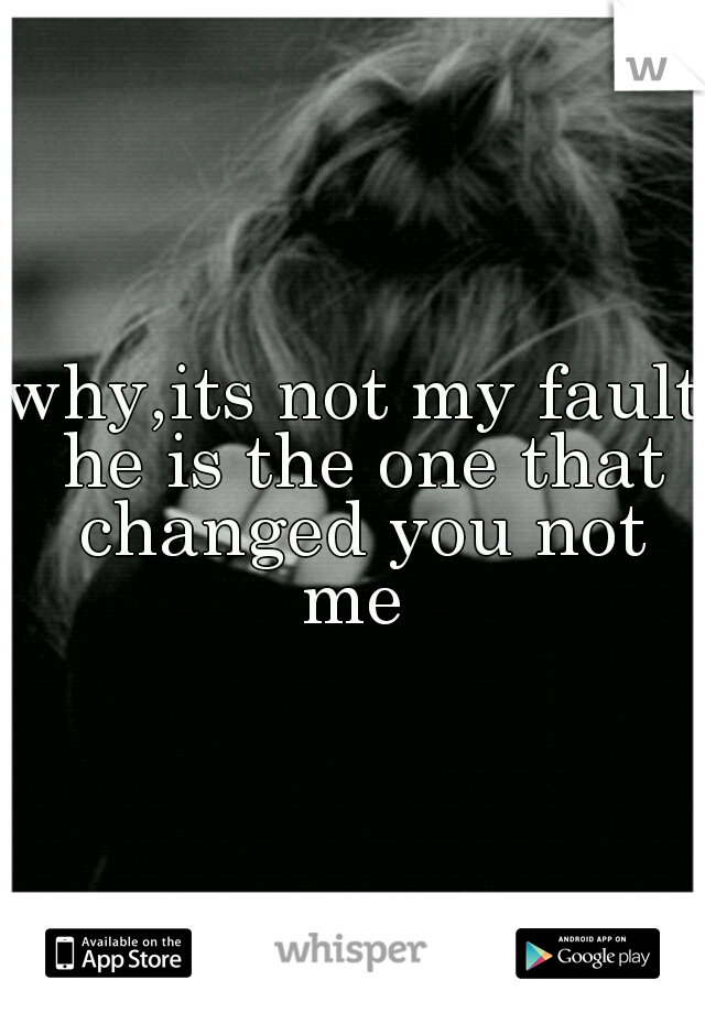 why,its not my fault he is the one that changed you not me
