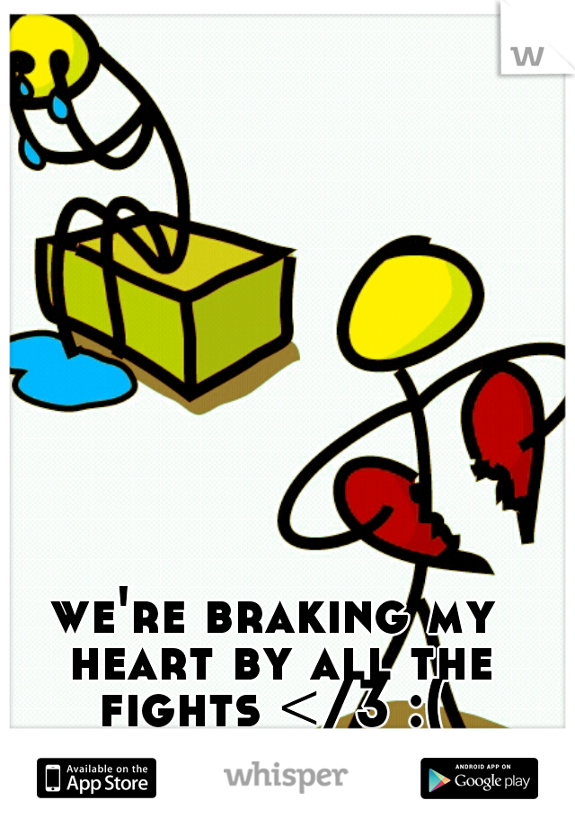 we're braking my heart by all the fights </3 :(