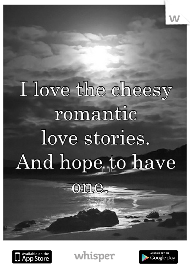 I love the cheesy romantic love stories.  And hope to have one.