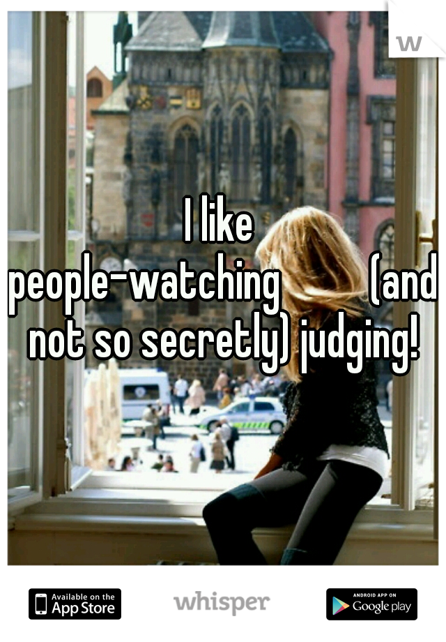 I like people-watching    (and not so secretly) judging!