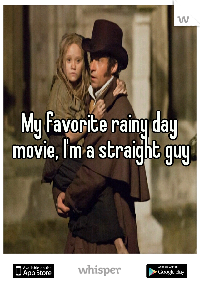 My favorite rainy day movie, I'm a straight guy
