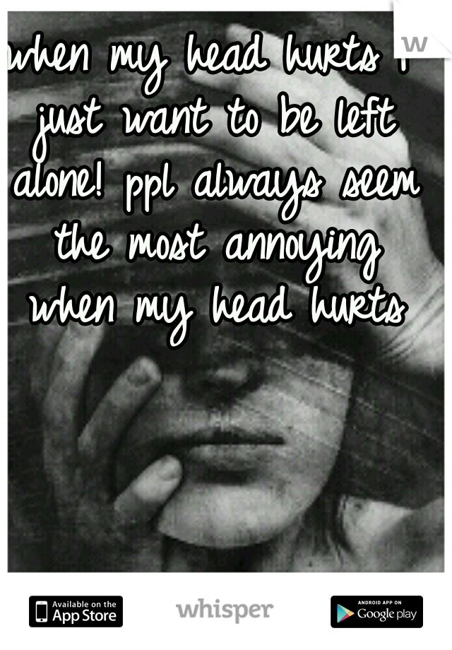 when my head hurts I just want to be left alone! ppl always seem the most annoying when my head hurts