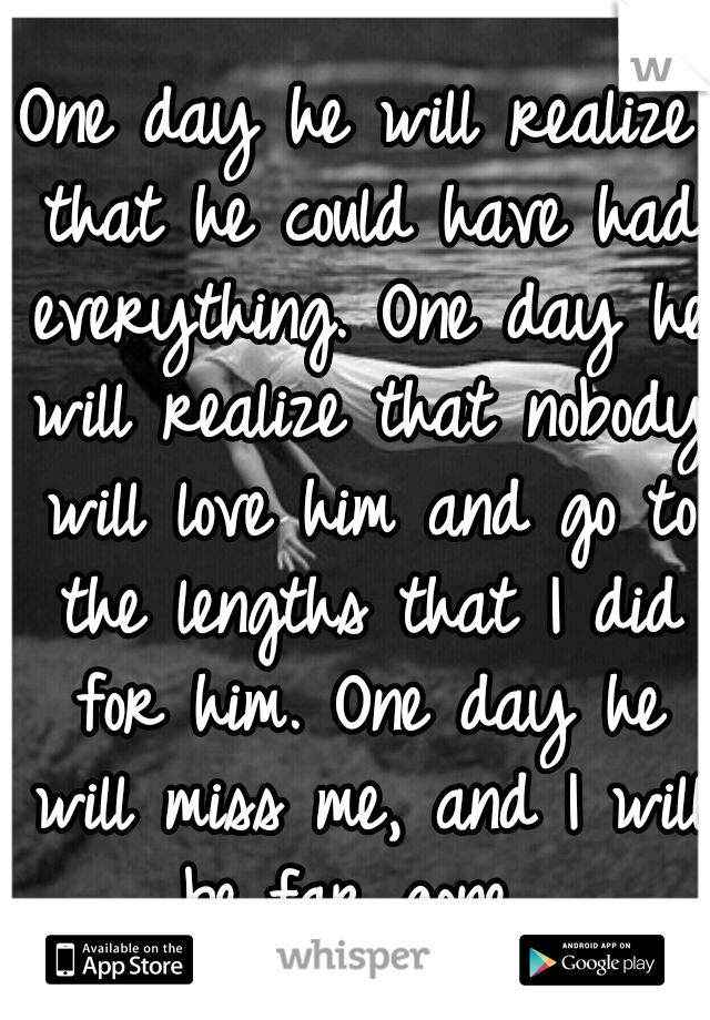 One day he will realize that he could have had everything. One day he will realize that nobody will love him and go to the lengths that I did for him. One day he will miss me, and I will be far gone.
