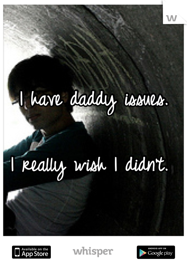 I have daddy issues.   I really wish I didn't.