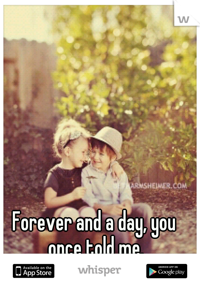 Forever and a day, you once told me.