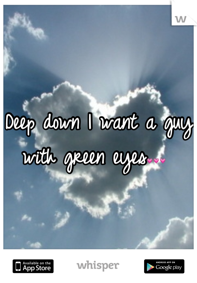 Deep down I want a guy with green eyes💗💗💗