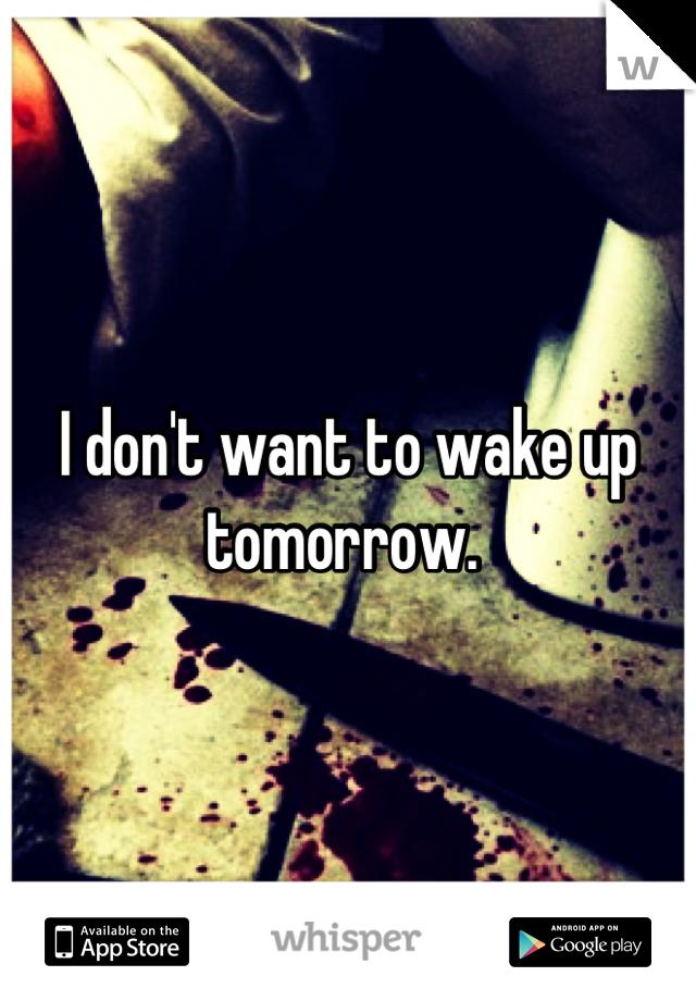 I don't want to wake up tomorrow.