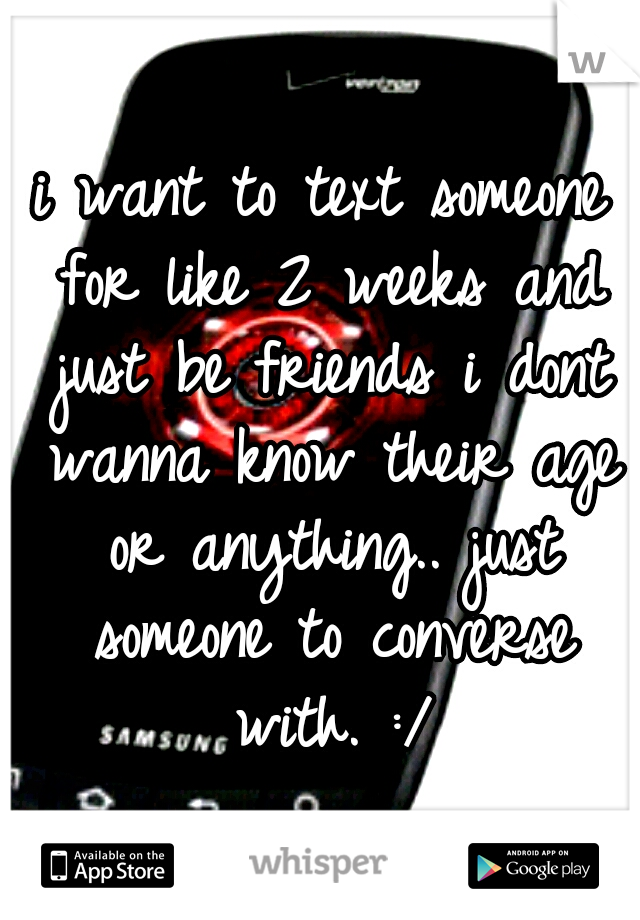 i want to text someone for like 2 weeks and just be friends i dont wanna know their age or anything.. just someone to converse with. :/
