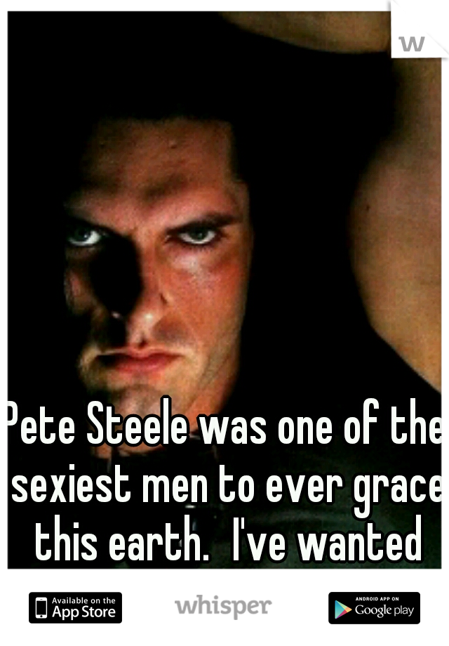 Pete Steele was one of the sexiest men to ever grace this earth. I've wanted him since I was 14 yrs old.