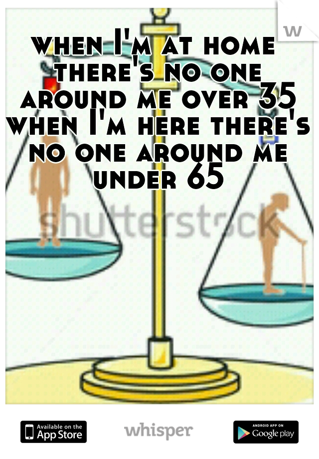 when I'm at home there's no one around me over 35 when I'm here there's no one around me under 65