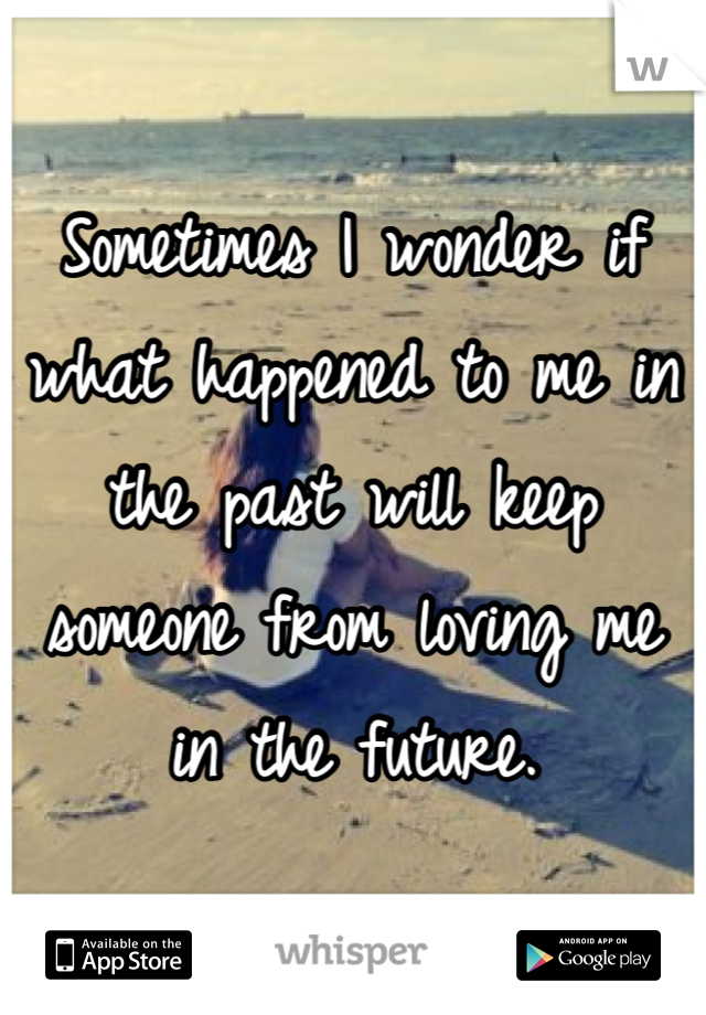 Sometimes I wonder if what happened to me in the past will keep someone from loving me in the future.