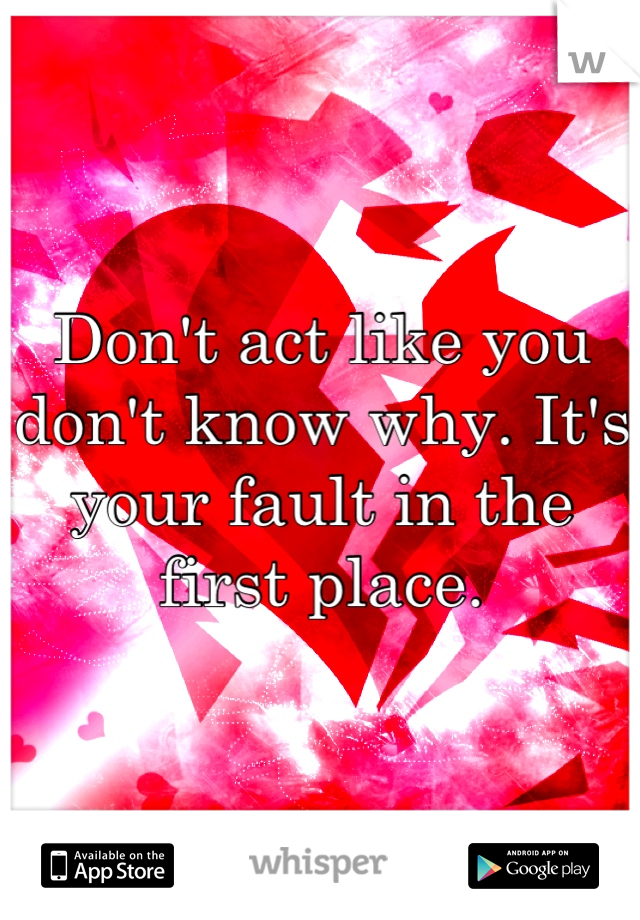 Don't act like you don't know why. It's your fault in the first place.