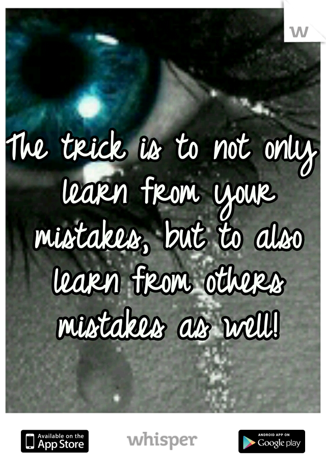 The trick is to not only learn from your mistakes, but to also learn from others mistakes as well!